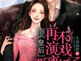 【抖音】热书皇后,再不演戏要离婚了全本章节阅读
